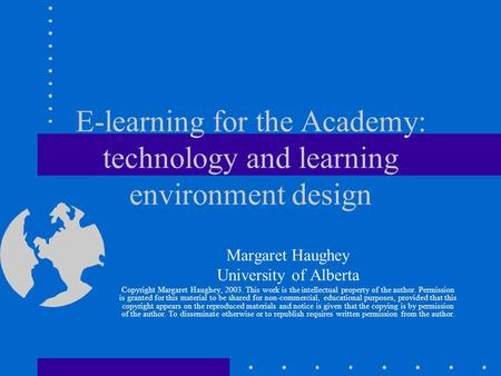 E-learning for the Academy: technology and learning environment design Margaret Haughey University of Alberta Copyright Margaret Haughey, 2003. This work.