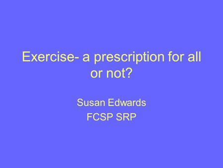 Exercise- a prescription for all or not? Susan Edwards FCSP SRP.