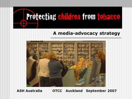 ASH Australia OTCC Auckland September 2007 A media-advocacy strategy.