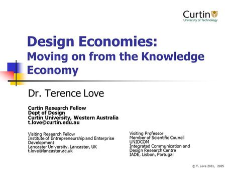 © T. Love 2001, 2005 Design Economies: Moving on from the Knowledge Economy Dr. Terence Love Curtin Research Fellow Dept of Design Curtin University, Western.