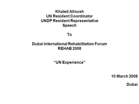 "Khaled Alloush UN Resident Coordinator UNDP Resident Representative Speech To Dubai International Rehabilitation Forum REHAB 2008 ""UN Experience"" 10 March."