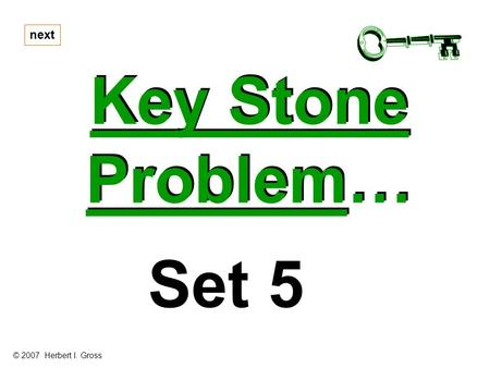 Key Stone Problem… Key Stone Problem… next Set 5 © 2007 Herbert I. Gross.