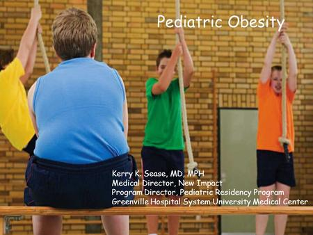 Pediatric Obesity Kerry K. Sease, MD, MPH Medical Director, New Impact
