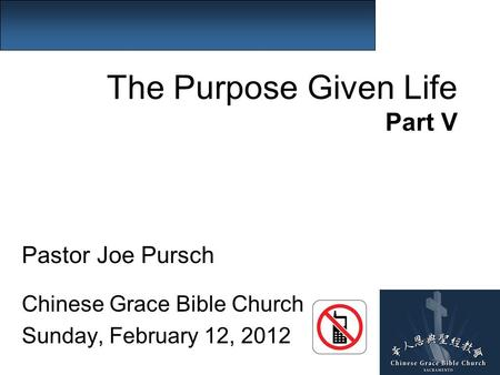 The Purpose Given Life Part V Pastor Joe Pursch Chinese Grace Bible Church Sunday, February 12, 2012.