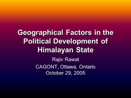 Geographical Factors in the Political Development of Himalayan State Rajiv Rawat CAGONT, Ottawa, Ontario October 29, 2005.