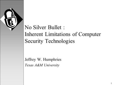 1 No Silver Bullet : Inherent Limitations of Computer Security Technologies Jeffrey W. Humphries Texas A&M University.