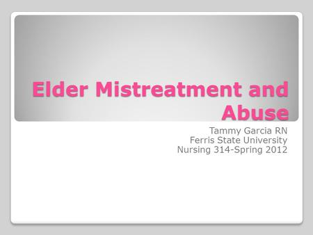 Elder Mistreatment and Abuse Tammy Garcia RN Ferris State University Nursing 314-Spring 2012.