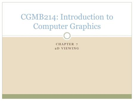 CHAPTER 7 2D VIEWING CGMB214: Introduction to Computer Graphics.