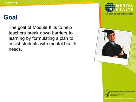 Goal The goal of Module III is to help teachers break down barriers to learning by formulating a plan to assist students with mental health needs. [ Slide.