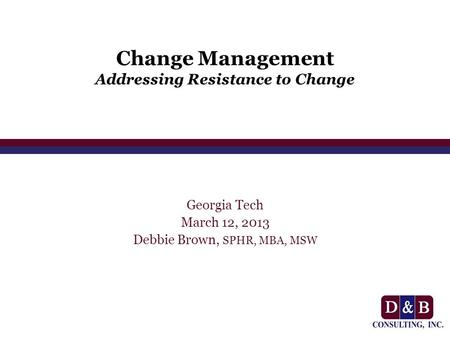 Change Management Addressing Resistance to Change Georgia Tech March 12, 2013 Debbie Brown, SPHR, MBA, MSW.