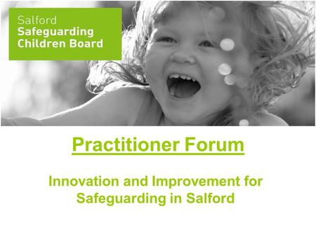 Practitioner Forum Innovation and Improvement for Safeguarding in Salford.