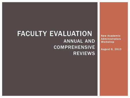 New Academic Administrators Workshop August 8, 2013 FACULTY EVALUATION ANNUAL AND COMPREHENSIVE REVIEWS.