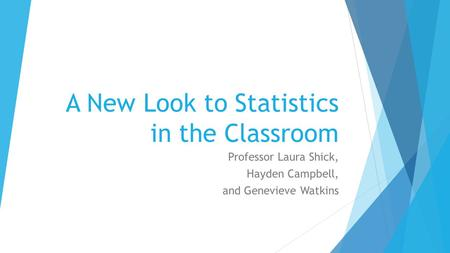 A New Look to Statistics in the Classroom Professor Laura Shick, Hayden Campbell, and Genevieve Watkins.