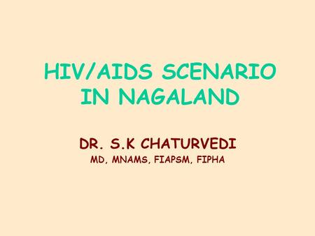 HIV/AIDS SCENARIO IN NAGALAND DR. S.K CHATURVEDI MD, MNAMS, FIAPSM, FIPHA.