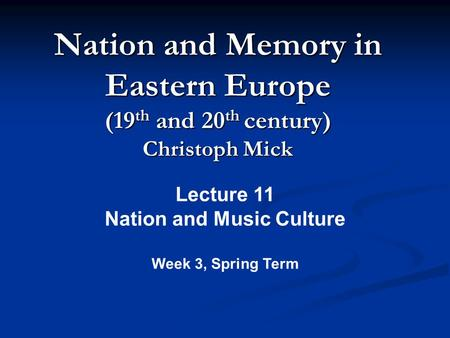 Nation and Memory <strong>in</strong> Eastern Europe (19 th and 20 th century) Christoph Mick Lecture 11 Nation and Music Culture Week 3, Spring Term.