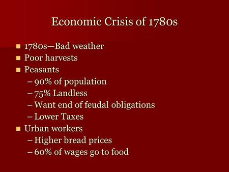 Economic Crisis of 1780s 1780s—Bad weather 1780s—Bad weather Poor harvests Poor harvests Peasants Peasants –90% of population –75% Landless –Want end of.