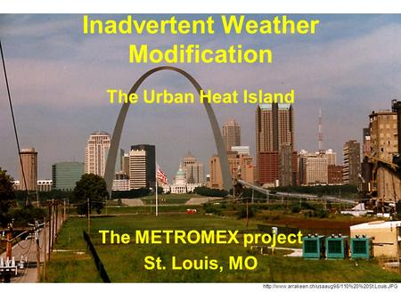 Inadvertent Weather Modification The Urban Heat Island The METROMEX project St. Louis, MO