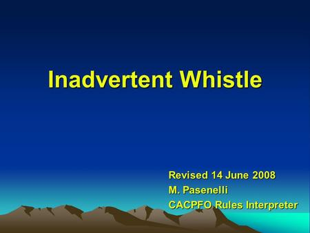Inadvertent Whistle Revised 14 June 2008 M. Pasenelli CACPFO Rules Interpreter.