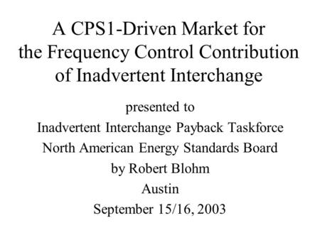 A CPS1-Driven Market for the Frequency Control Contribution of Inadvertent Interchange presented to Inadvertent Interchange Payback Taskforce North American.