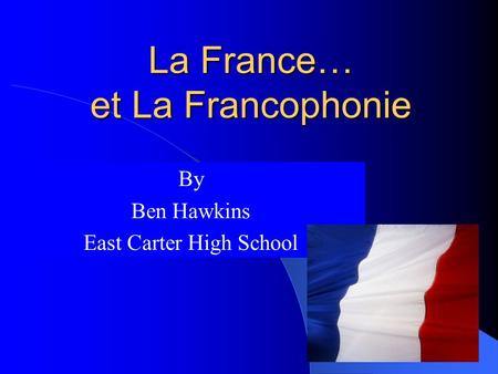 La France… et La Francophonie By Ben Hawkins East Carter High School.