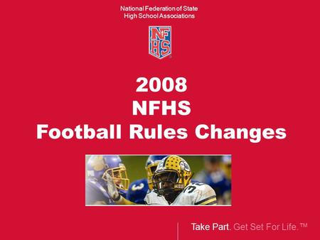 Take Part. Get Set For Life.™ National Federation of State High School Associations 2008 NFHS Football Rules Changes.