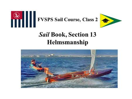 FVSPS Sail Course, Class 2 Sail Book, Section 13 Helmsmanship.