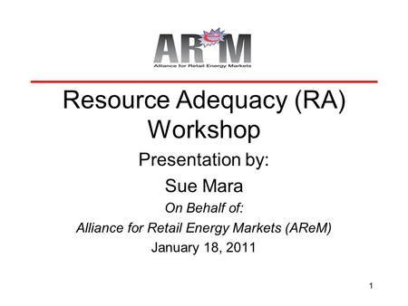 1 Resource Adequacy (RA) Workshop Presentation by: Sue Mara On Behalf of: Alliance for Retail Energy Markets (AReM) January 18, 2011.