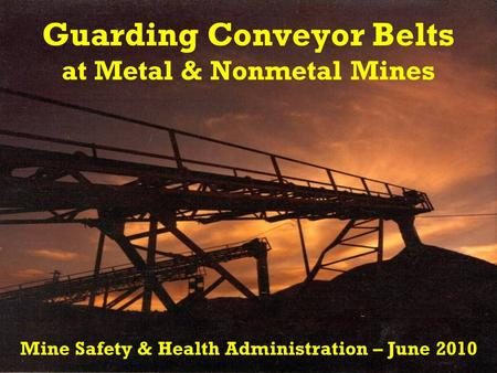 Guarding Conveyor Belts at Metal & Nonmetal Mines Mine Safety & Health Administration – June 2010.