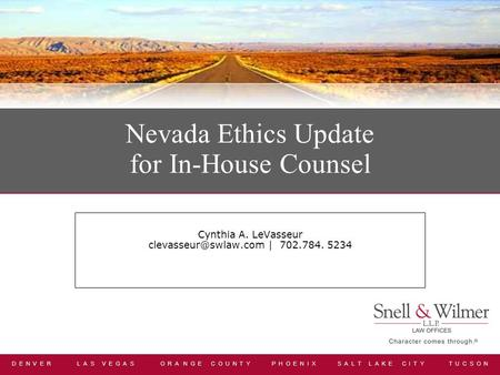 D E N V E R L A S V E G A S O R A N G E C O U N T Y P H O E N I X S A L T L A K E C I T Y T U C S O N Nevada Ethics Update for In-House Counsel Cynthia.