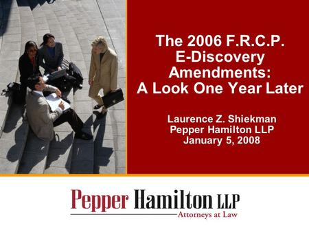 The 2006 F.R.C.P. E-Discovery Amendments: A Look One Year Later Laurence Z. Shiekman Pepper Hamilton LLP January 5, 2008.
