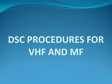 DSC PROCEDURES FOR VHF AND MF. Transmission of DSC distress alert A distress alert should be transmitted if, in the opinion of the Master, the ship requires.