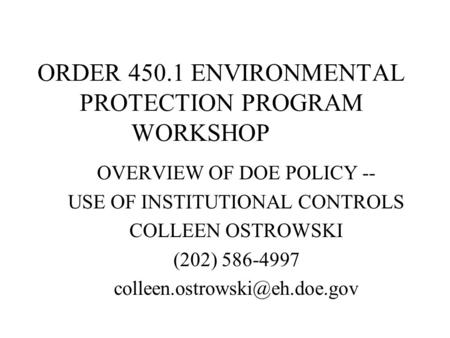 ORDER 450.1 ENVIRONMENTAL PROTECTION PROGRAM WORKSHOP OVERVIEW OF DOE POLICY -- USE OF INSTITUTIONAL CONTROLS COLLEEN OSTROWSKI (202) 586-4997