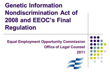 Genetic Information Nondiscrimination Act of 2008 and EEOC's Final Regulation Equal Employment Opportunity Commission Office of Legal Counsel 2011.