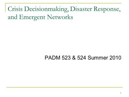 1 Crisis Decisionmaking, Disaster Response, and Emergent Networks PADM 523 & 524 Summer 2010.