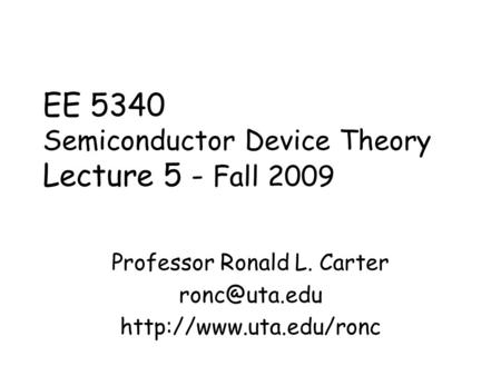 EE 5340 Semiconductor Device Theory Lecture 5 - Fall 2009 Professor Ronald L. Carter