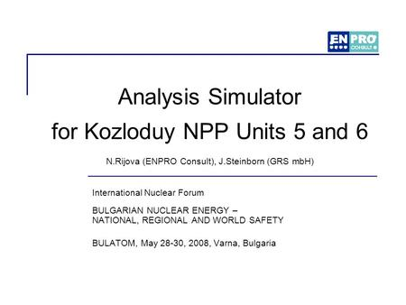 Analysis Simulator for Kozloduy NPP Units 5 and 6 N.Rijova (ENPRO Consult), J.Steinborn (GRS mbH) International Nuclear Forum BULGARIAN NUCLEAR ENERGY.