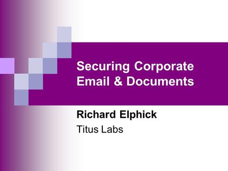 Securing Corporate Email & Documents Richard Elphick Titus Labs.