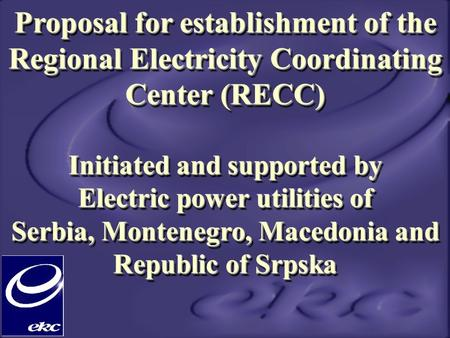 Proposal for establishment of the Regional Electricity Coordinating Center (RECC) Initiated and supported by Electric power utilities of Serbia, Montenegro,