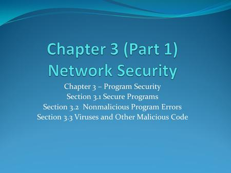 Chapter 3 – Program Security Section 3.1 Secure Programs Section 3.2 Nonmalicious Program Errors Section 3.3 Viruses and Other Malicious Code.
