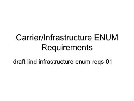 Carrier/Infrastructure ENUM Requirements draft-lind-infrastructure-enum-reqs-01.