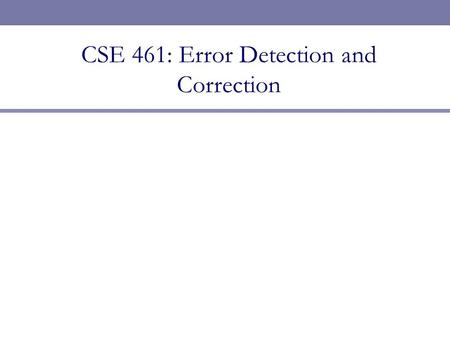 CSE 461: Error Detection and Correction. Next Topic  Error detection and correction  Focus: How do we detect and correct messages that are garbled during.