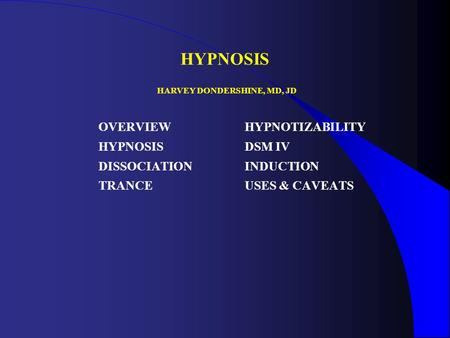 HYPNOSIS OVERVIEW HYPNOSIS DISSOCIATION TRANCE HYPNOTIZABILITY DSM IV INDUCTION USES & CAVEATS HARVEY DONDERSHINE, MD, JD.