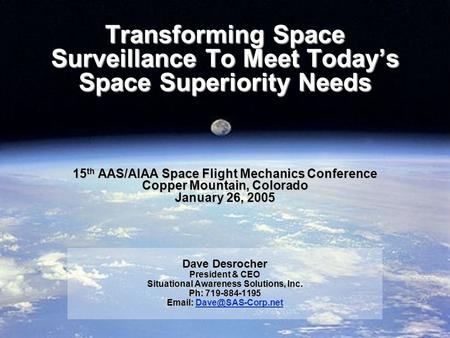 Transforming Space Surveillance To Meet Today's Space Superiority Needs 15 th AAS/AIAA Space Flight Mechanics Conference Copper Mountain, Colorado January.