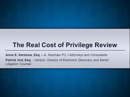 The Real Cost of Privilege Review Patrick Oot, Esq. - Verizon, Director of Electronic Discovery and Senior Litigation Counsel Anne E. Kershaw, Esq. – A.