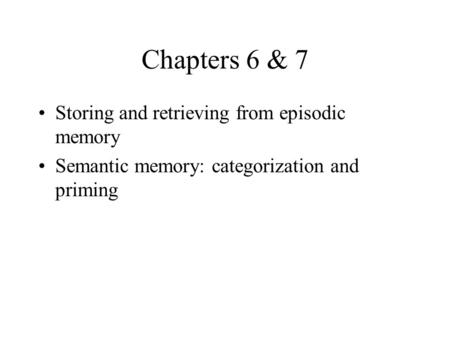Chapters 6 & 7 Storing and retrieving from episodic memory Semantic memory: categorization and priming.