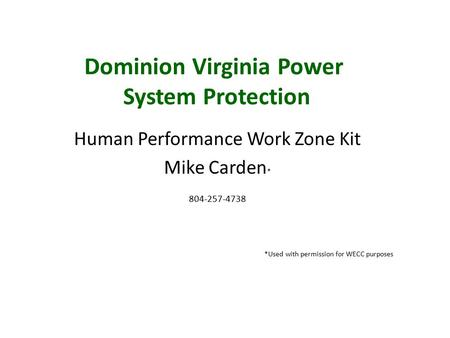 Dominion Virginia Power System Protection Human Performance Work Zone Kit Mike Carden * 804-257-4738 *Used with permission for WECC purposes.