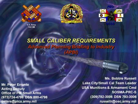 SMALL CALIBER REQUIREMENTS Advanced Planning Briefing to Industry (APBI) Ms. Bobbie Russell Lake City/Small Cal Team Leader USA Munitions & Armament Cmd.