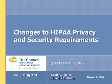 March 19, 2009 Changes to HIPAA Privacy and Security Requirements Joel T. Kopperud Scott A. Sinder Rhonda M. Bolton.