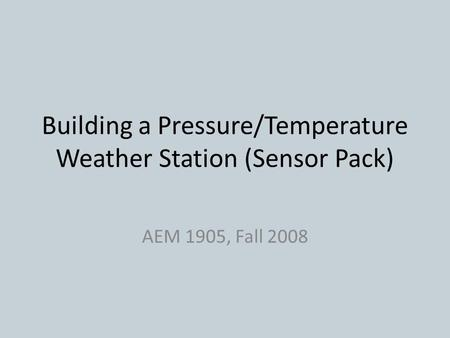 Building a Pressure/Temperature Weather Station (Sensor Pack) AEM 1905, Fall 2008.