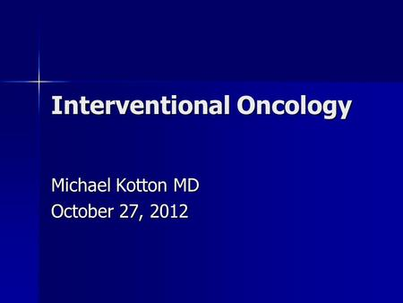Interventional Oncology Michael Kotton MD October 27, 2012.